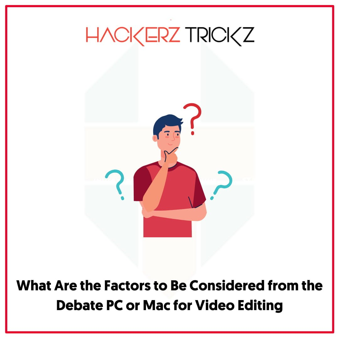What Are the Factors to Be Considered from the Debate PC or Mac for Video Editing