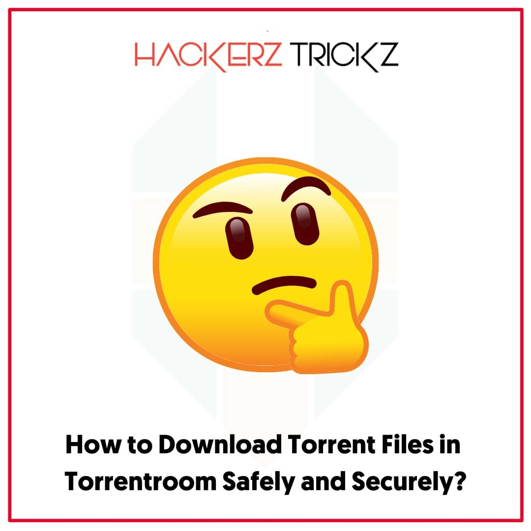 How to Download Torrent Files in Torrentroom Safely and Securely