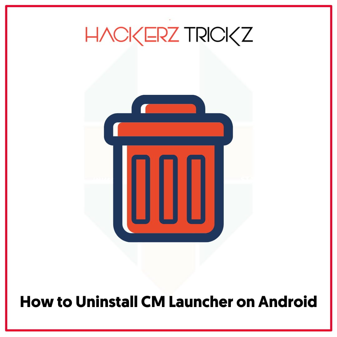 How to Uninstall CM Launcheron Android